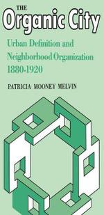 The Organic City : Urban Definition and Neighborhood Organization 1880--1920 - Patricia Mooney Melvin