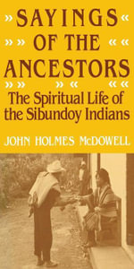 Sayings of the Ancestors : The Spiritual Life of the Sibundoy Indians - John Holmes McDowell