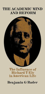 The Academic Mind and Reform : The Influence of Richard T. Ely in American Life - Benjamin G. Rader
