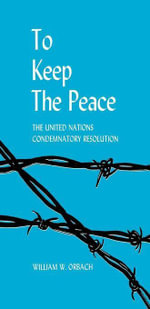 To Keep the Peace : The United Nations Condemnatory Resolution - William W. Orbach