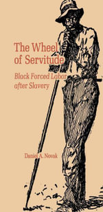 The Wheel of Servitude : Black Forced Labor after Slavery - Daniel A. Novak