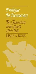 Prologue to Democracy : The Federalists in the South 1789--1800 - Lisle A. Rose