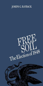 Free Soil : The Election of 1848 - Joseph G. Rayback
