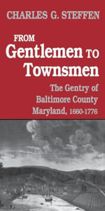 From Gentlemen to Townsmen : The Gentry of Batimore County Maryland, 1660--1776 - Charles G. Steffen
