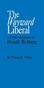 The Wayward Liberal : A Political Biography of Donald Richberg - Thomas E. Vadney