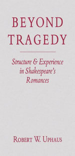 Beyond Tragedy : Structure and Experience in Shakespeare's Romances - Robert W. Uphaus