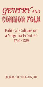 Gentry and Common Folk : Political Culture on a Virginia Frontier 1740--1789 - Albert H. Jr. Tillson