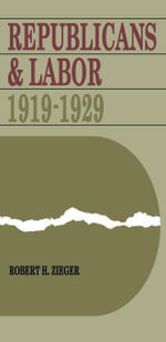 Republicans and Labor : 1919--1929 - Robert H. Zieger