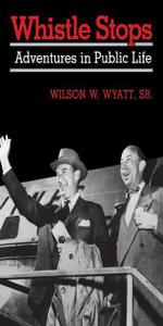 Whistle Stops : Adventures in Public Life - Wilson W. Sr. Wyatt