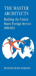The Master Architects : Building the United States Foreign Service 1890--1913 - Richard Hume Werking