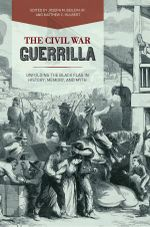The Civil War Guerrilla : Unfolding the Black Flag in History, Memory, and Myth