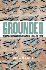 Grounded : The Case for Abolishing the United States Air Force - Robert M. Farley