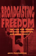 Broadcasting Freedom : The Cold War Triumph of Radio Free Europe and Radio Liberty - Arch Puddington