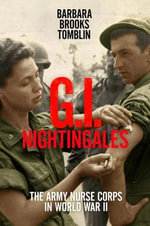 G.I. Nightingales : The Army Nurse Corps in World War II - Barbara Brooks Tomblin