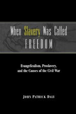When Slavery Was Called Freedom : Evangelicalism, Proslavery, and the Causes of the Civil War - John Patrick Daly