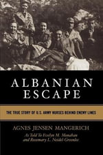 Albanian Escape : The True Story of U.S. Army Nurses Behind Enemy Lines - Agnes Jensen Mangerich