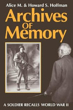Archives of Memory : A Soldier Recalls World War II - Alice M. Hoffman