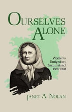 Ourselves Alone : Women's Emigration from Ireland, 1885-1920 - Janet A. Nolan