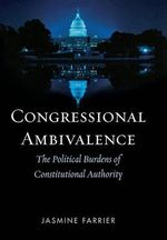 Congressional Ambivalence : The Political Burdens of Constitutional Authority - Jasmine Farrier