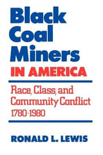 Black Coal Miners in America : Race, Class, and Community Conflict, 1780-1980 - Ronald L. Lewis