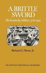 A Brittle Sword : The Kentucky Militia, 1776-1912 - Richard G. Jr. Stone