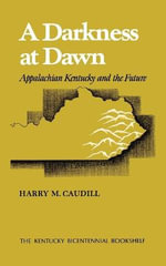 A Darkness at Dawn : Appalachian Kentucky and the Future - Harry M. Caudill