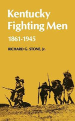 Kentucky Fighting Men : 1861-1945 - Richard G.  Jr. Stone