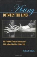 Acting Between the Lines : The Field Day Theatre Company and Irish Cultural Politics - Marilynn J. Richtarik