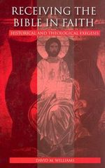 Receiving the Bible in Faith : Historical and Theological Exegesis - David M. Williams
