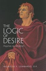 The Logic of Desire : Aquinas on Emotion - Nicholas E. Lombardo