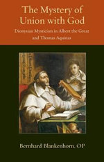 The Mystery of Union with God : Dionysian Mysticism in Albert the Great and Thomas Aquinas - Bernhard Blankenhorn
