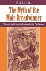 The Myth of the Male Breadwinner : Women and Industrialization in the Caribbean - Helen Icken Safa