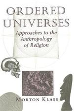 Ordered Universes : Approaches to the Anthropology of Religion - Morton Klass
