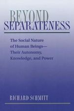 Beyond Separateness : Social Nature of Human Beings - Their Autonomy, Knowledge and Power - Richard Schmitt