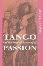 Tango and the Political Economy of Passion : From Exoticism to Decolonization - Marta Elena Savigliano