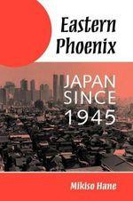 Eastern Phoenix : Japan Since 1945 - Mikiso Hane