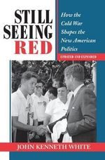 Still Seeing Red : How the Old Cold War Shapes the New American Politics - John Kenneth White