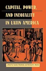 Capital, Power and Inequality in Latin America : Latin American Perspectives Series - Sandor Halebsky