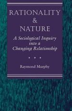 Rationality and the Natural Environment : A Sociological Inquiry into a Changing Relationship - Raymond Murphy