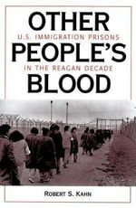 Other People's Blood : U.S. Immigration Prisons in the Reagan Decade - Robert S. Kahn