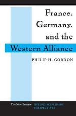 France, Germany, and the Western Alliance : New Europe: Interdis. Perspectives - Philip H. Gordon