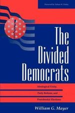 The Divided Democrats : Ideological Unity, Party Reform and Presidential Elections - William G. Mayer
