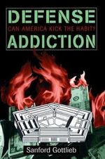 Defense Addiction : Can America Kick the Habit? - Sanford Gottlieb