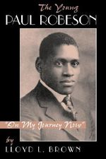 The Young Paul Robeson : On My Journey Now - Lloyd L. Brown