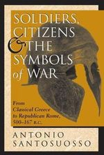 Soldiers, Citizens and the Symbols of War : From Classical Greece to Republican Rome, 500-167BC - Antonio Santosuosso