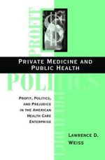 Private Medicine and Public Health : Profit, Politics and Prejudice in the American Health Care Enterprise - Lawrence David Weiss