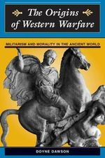 The Origins of Western Warfare : Militarism and Morality in the Ancient World - Doyne Dawson