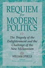 Requiem for Modern Politics : The Tragedy of the Enlightenment and the Challenge of the New Millennium - William Ophuls