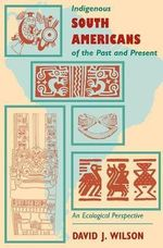Indigenous South Americans of the Past and Present : An Ecological Perspective - David J. Wilson