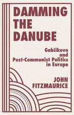 Damming the Danube : Gabcikovo/nagymaros and Post-Communist Politics in Europe - John Fitzmaurice